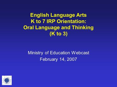 English Language Arts K to 7 IRP Orientation: Oral Language and Thinking (K to 3) Ministry of Education Webcast February 14, 2007.