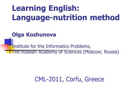 Learning English: Language-nutrition method Olga Kozhunova Institute for the Informatics Problems, The Russian Academy of Sciences (Moscow, Russia) CML-2011,