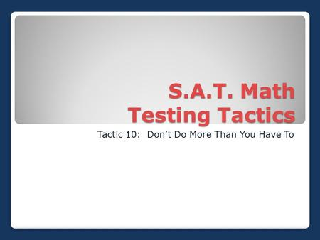 S.A.T. Math Testing Tactics Tactic 10: Don't Do More Than You Have To.