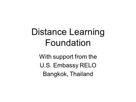 Distance Learning Foundation With support from the U.S. Embassy RELO Bangkok, Thailand.