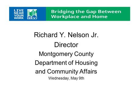 Richard Y. Nelson Jr. Director Montgomery County Department of Housing and Community Affairs Wednesday, May 9th.