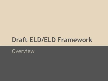 Draft ELD/ELD Framework Overview. Timeline We welcome your input on the draft 2014 ELA/ELD Framework during this first of two 60-day public review and.