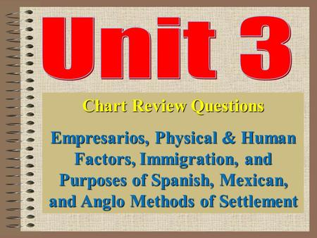 Chart Review Questions Empresarios, Physical & Human Factors, Immigration, and Purposes of Spanish, Mexican, and Anglo Methods of Settlement.