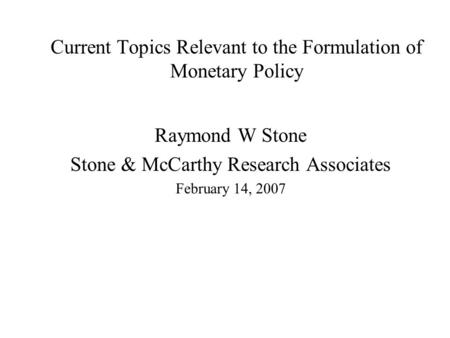 Current Topics Relevant to the Formulation of Monetary Policy Raymond W Stone Stone & McCarthy Research Associates February 14, 2007.