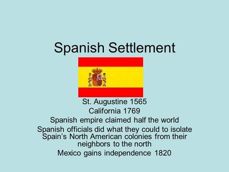 Spanish Settlement St. Augustine 1565 California 1769 Spanish empire claimed half the world Spanish officials did what they could to isolate Spain's North.