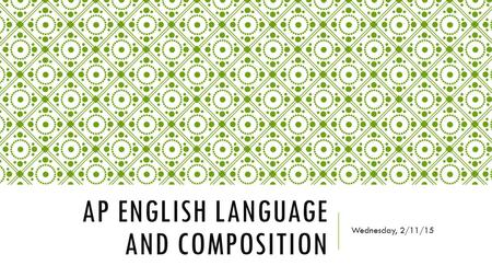 AP ENGLISH LANGUAGE AND COMPOSITION Wednesday, 2/11/15.