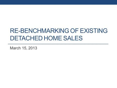 RE-BENCHMARKING OF EXISTING DETACHED HOME SALES March 15, 2013.