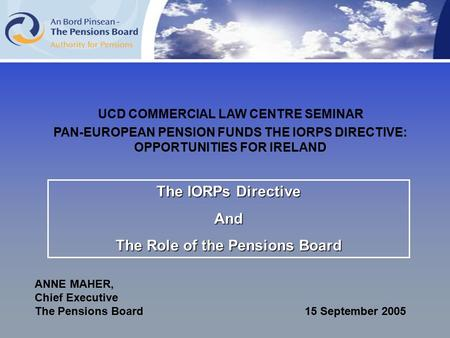 The IORPs Directive And The Role of the Pensions Board ANNE MAHER, Chief Executive The Pensions Board 15 September 2005 UCD COMMERCIAL LAW CENTRE SEMINAR.