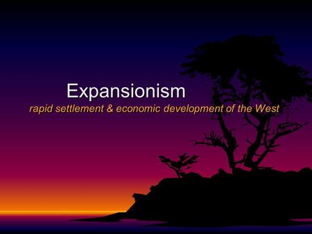 Expansionism rapid settlement & economic development of the West.