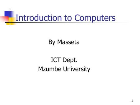 1 Introduction to Computers By Masseta ICT Dept. Mzumbe University.