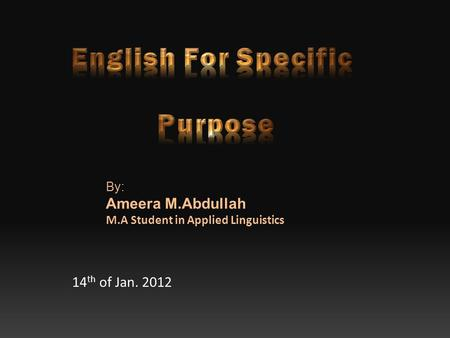 14 th of Jan. 2012 By: Ameera M.Abdullah M.A Student in Applied Linguistics.