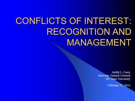 CONFLICTS OF INTEREST: RECOGNITION AND MANAGEMENT Judith L. Curry Associate General Counsel NC State University February 27, 2014.