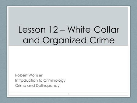 Lesson 12 – White Collar and Organized Crime Robert Wonser Introduction to Criminology Crime and Delinquency 1.