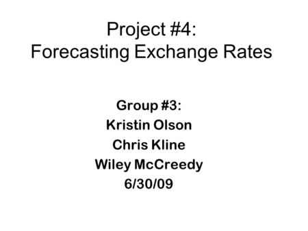 Project #4: Forecasting Exchange Rates Group #3: Kristin Olson Chris Kline Wiley McCreedy 6/30/09.