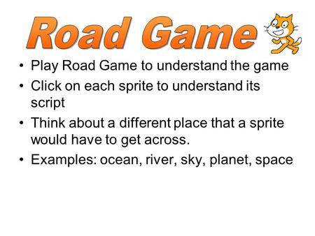 Play Road Game to understand the game Click on each sprite to understand its script Think about a different place that a sprite would have to get across.