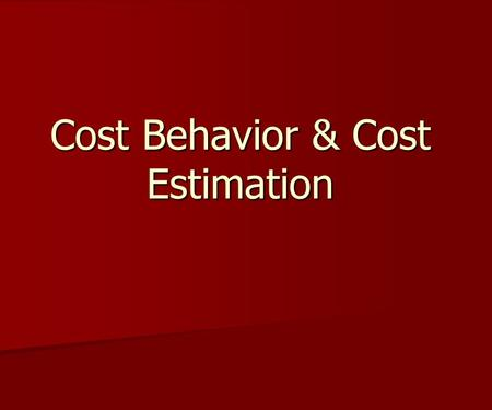 Cost Behavior & Cost Estimation. Costs behave in three ways Costs behave in three ways 1. Fixed costs 1. Fixed costs 2. Variable costs 2. Variable costs.