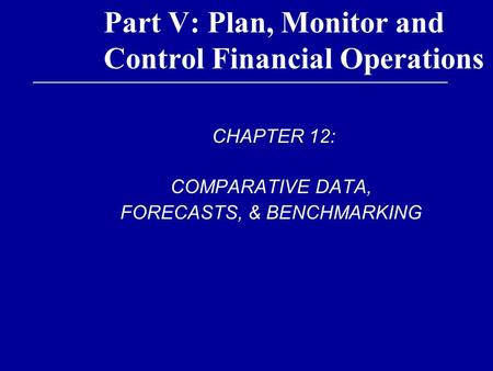 Part V: Plan, Monitor and Control Financial Operations CHAPTER 12: COMPARATIVE DATA, FORECASTS, & BENCHMARKING.