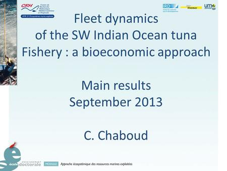 Fleet dynamics of the SW Indian Ocean tuna Fishery : a bioeconomic approach Main results September 2013 C. Chaboud.