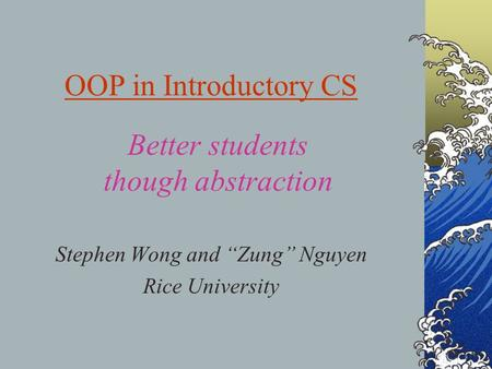 "OOP in Introductory CS Stephen Wong and ""Zung"" Nguyen Rice University Better students though abstraction."