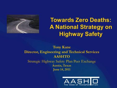 Towards Zero Deaths: A National Strategy on Highway Safety Tony Kane Director, Engineering and Technical Services AASHTO Strategic Highway Safety Plan.