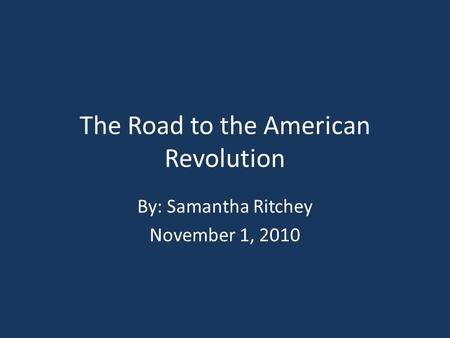 The Road to the American Revolution By: Samantha Ritchey November 1, 2010.