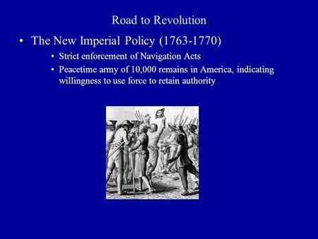 Road to Revolution The New Imperial Policy (1763-1770) Strict enforcement of Navigation Acts Peacetime army of 10,000 remains in America, indicating willingness.
