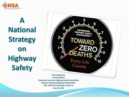 A National Strategy on Highway Safety Presentation by Vernon Betkey Chairman, Governors Highway Safety Association Director, Maryland Highway Safety Office.