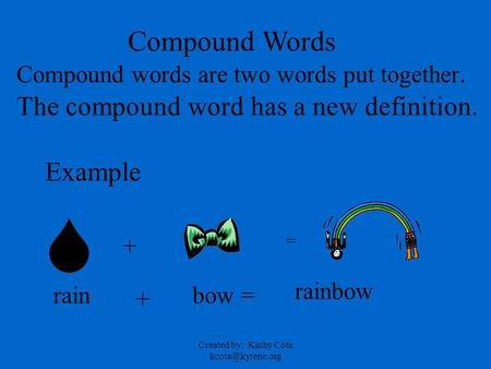 Created by: Kathy Cota Compound Words Compound words are two words put together. The compound word has a new definition. Example rain.