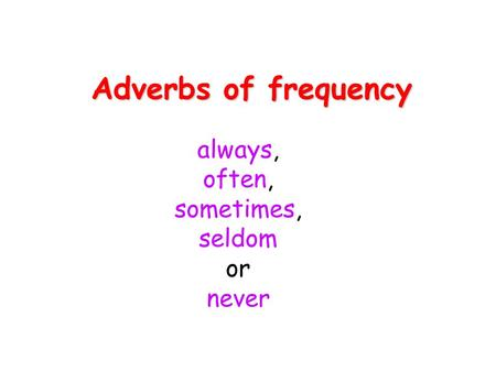 Adverbs of frequency always, often, sometimes, seldom or never.
