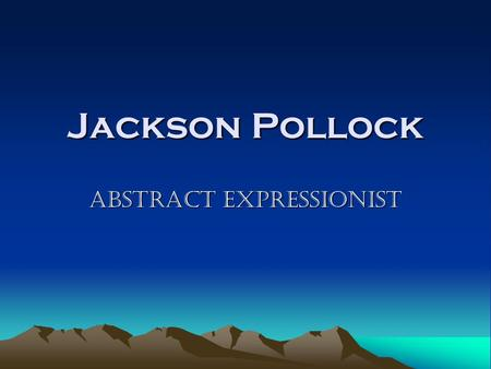 Jackson Pollock Abstract Expressionist. Born in Cody, Wyoming in 1912 Jackson was one of five children His father was a surveyor and farmer. It was his.