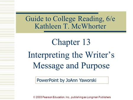 © 2003 Pearson Education, Inc., publishing as Longman Publishers Guide to College Reading, 6/e Kathleen T. McWhorter Chapter 13 Interpreting the Writer's.