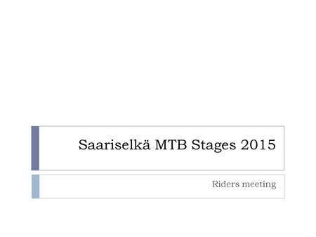 Saariselkä MTB Stages 2015 Riders meeting. Timetable:  28.8.2015 Trail to Kulmakuru  9.00- Race office open in the race center at Honkapolku  12.00.