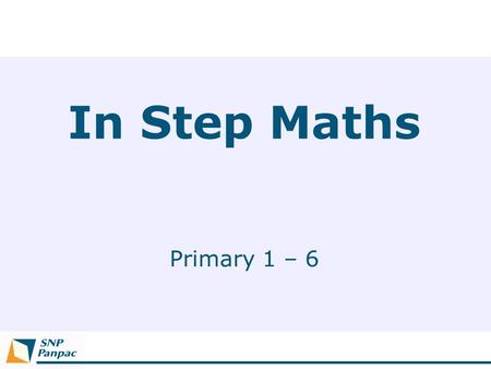 In Step Maths Primary 1 – 6. Why 'In Step'?  Working in sync with Ministry of Education, teachers, parents and pupils.  In line with the current syllabus.