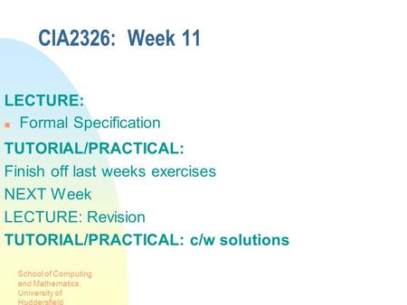 School of Computing and Mathematics, University of Huddersfield CIA2326: Week 11 LECTURE: Formal Specification TUTORIAL/PRACTICAL: Finish off last weeks.