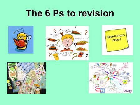 The 6 Ps to revision. What are the 6 P's? PlanPlan it PacePace it Preferred Learning StyleIdentify your Preferred Learning Style PreparePrepare your body.