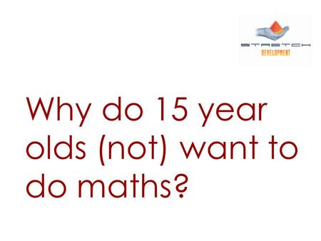 Why do 15 year olds (not) want to do maths?. Jeremy Renals: The Mathemotivator.