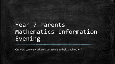 Year 7 Parents Mathematics Information Evening Or: How can we work collaboratively to help each other?
