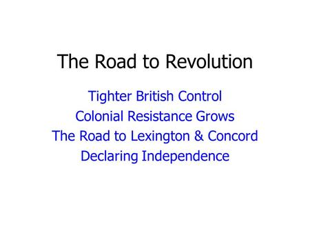 The Road to Revolution Tighter British Control Colonial Resistance Grows The Road to Lexington & Concord Declaring Independence.