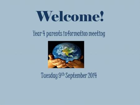 Welcome! Year 4 parents information meeting Tuesday 9 th September 2014.