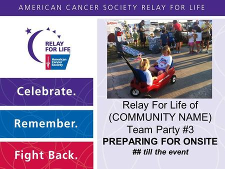 Relay For Life of (COMMUNITY NAME) Team Party #3 PREPARING FOR ONSITE ## till the event.
