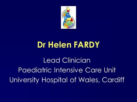Dr Helen FARDY Lead Clinician Paediatric Intensive Care Unit University Hospital of Wales, Cardiff.