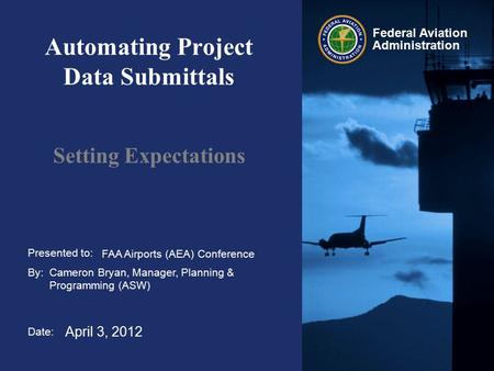 Presented to: By: Date: Federal Aviation Administration Automating Project Data Submittals Setting Expectations FAA Airports (AEA) Conference Cameron Bryan,
