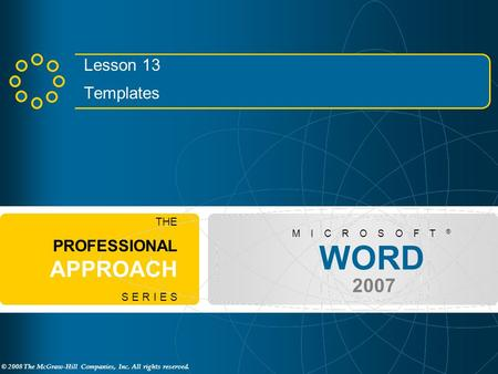 © 2008 The McGraw-Hill Companies, Inc. All rights reserved. WORD 2007 M I C R O S O F T ® THE PROFESSIONAL APPROACH S E R I E S Lesson 13 Templates.