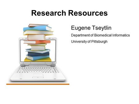 Research Resources Eugene Tseytlin Department of Biomedical Informatics University of Pittsburgh.