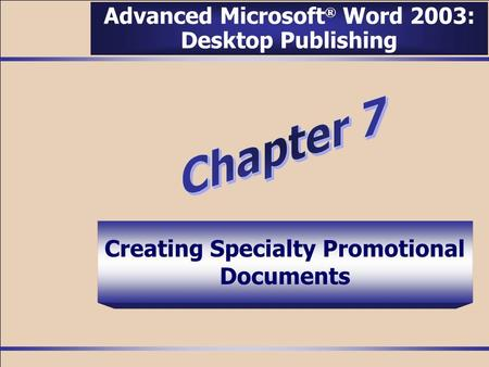 Creating Specialty Promotional Documents Advanced Microsoft ® Word 2003: Desktop Publishing.