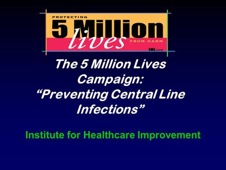 "The 5 Million Lives Campaign: ""Preventing Central Line Infections"" Institute for Healthcare Improvement."