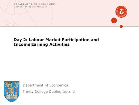 Department of Economics Trinity College Dublin, Ireland Day 2: Labour Market Participation and Income Earning Activities 1.
