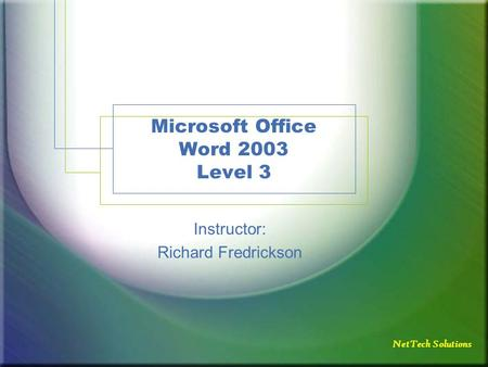 NetTech Solutions Microsoft Office Word 2003 Level 3 Instructor: Richard Fredrickson.