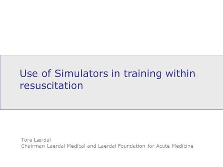 Use of Simulators in training within resuscitation Tore Lærdal Chairman Laerdal Medical and Laerdal Foundation for Acute Medicine.