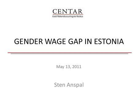 GENDER WAGE GAP IN ESTONIA May 13, 2011 Sten Anspal.